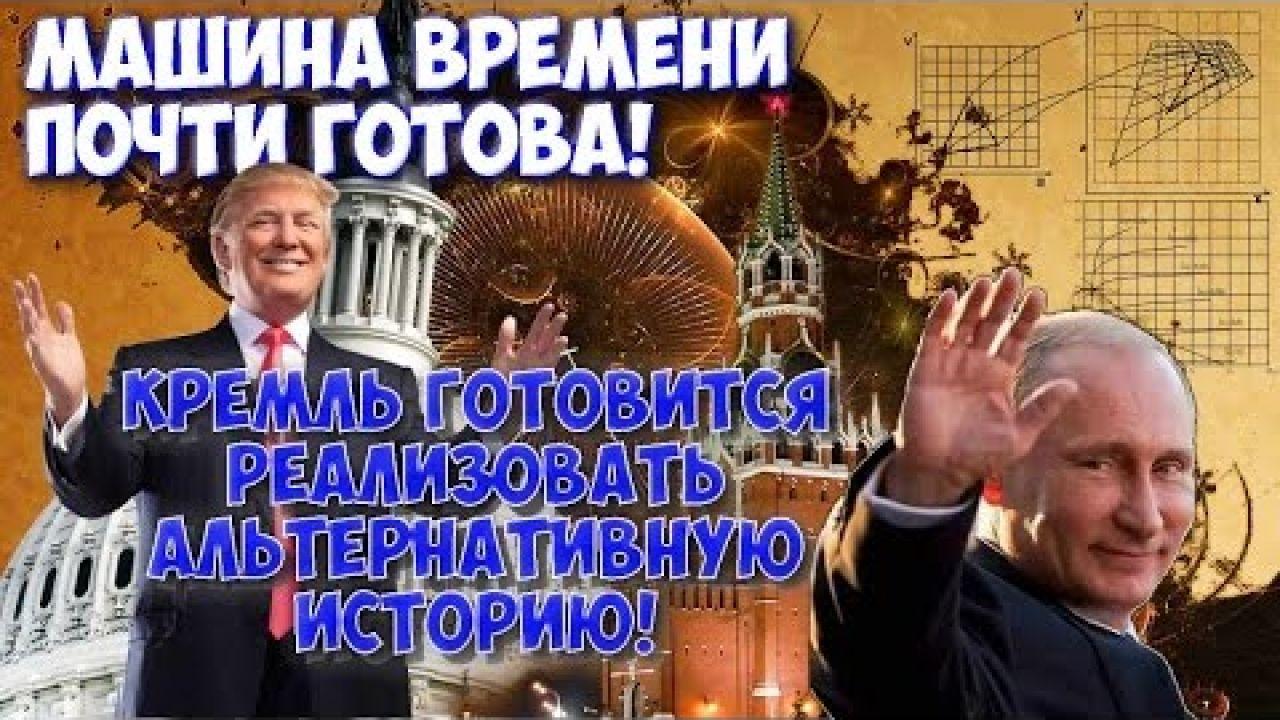 ✪ Суперсенсация: машина времени почти готова! Кремль готовится реализовать альтернативную историю!